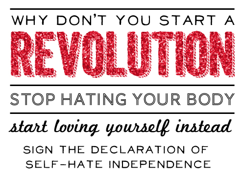 Why don't you start a revolution. Stop hating your body. Start loving yourself instead.